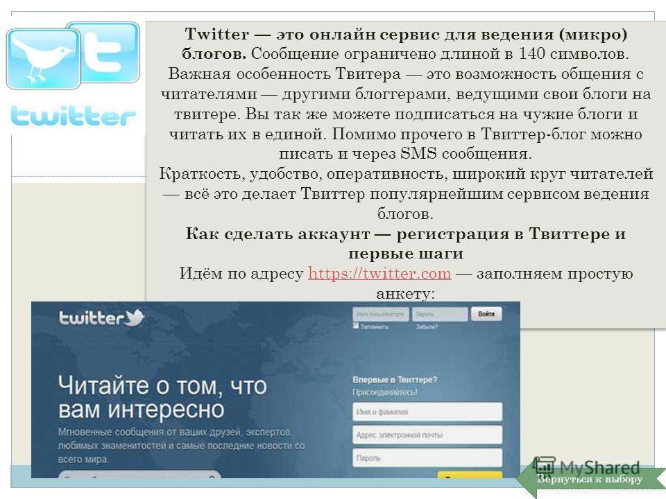 Twitter это онлайн сервис для ведения (микро) блогов. Сообщение ограничено длиной в 140 символов. Важная особенность Твитера это возможность общения с читателями другими блоггерами, ведущими свои блоги на твитере. Вы так же можете подписаться на чужи