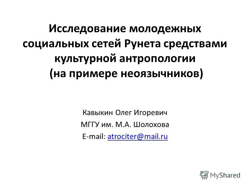 Исследование молодежных социальных сетей Рунета средствами культурной антропологии (на примере неоязычников) Кавыкин Олег Игоревич МГГУ им. М.А. Шолохова E-mail: atrociter@mail.ruatrociter@mail.ru