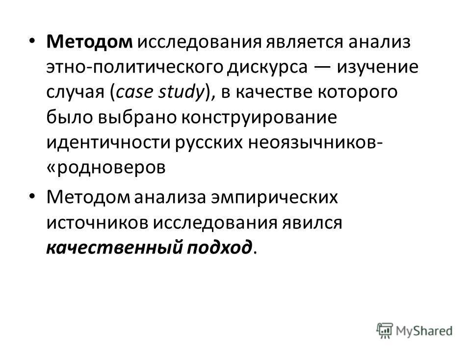 Методом исследования является анализ этно-политического дискурса изучение случая (case study), в качестве которого было выбрано конструирование идентичности русских неоязычников- «родноверов Методом анализа эмпирических источников исследования явился