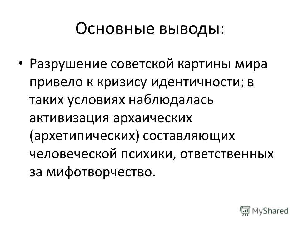 Основные выводы: Разрушение советской картины мира привело к кризису идентичности; в таких условиях наблюдалась активизация архаических (архетипических) составляющих человеческой психики, ответственных за мифотворчество.