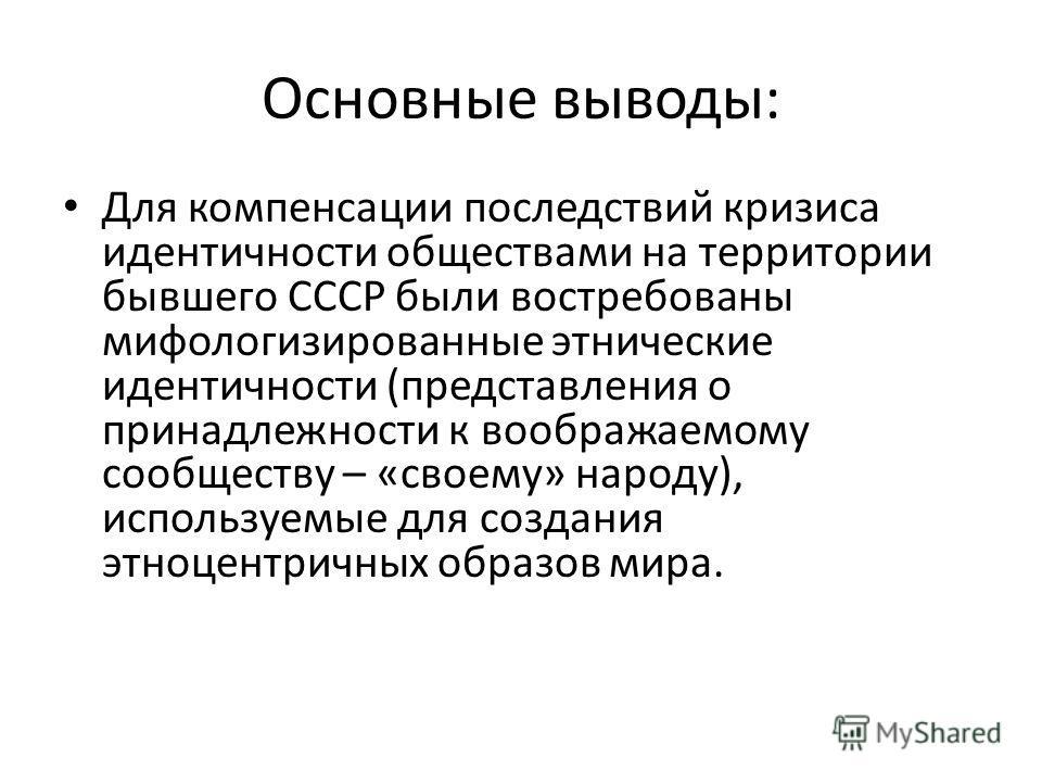 Основные выводы: Для компенсации последствий кризиса идентичности обществами на территории бывшего СССР были востребованы мифологизированные этнические идентичности (представления о принадлежности к воображаемому сообществу – «своему» народу), исполь