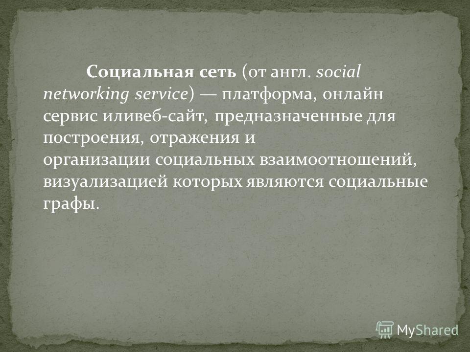 Социальная сеть (от англ. social networking service) платформа, онлайн сервис иливеб-сайт, предназначенные для построения, отражения и организации социальных взаимоотношений, визуализацией которых являются социальные графы.