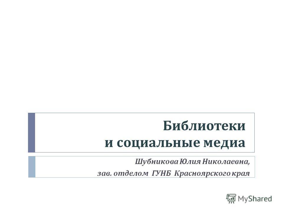 Библиотеки и социальные медиа Шубникова Юлия Николаевна, зав. отделом ГУНБ Красноярского края