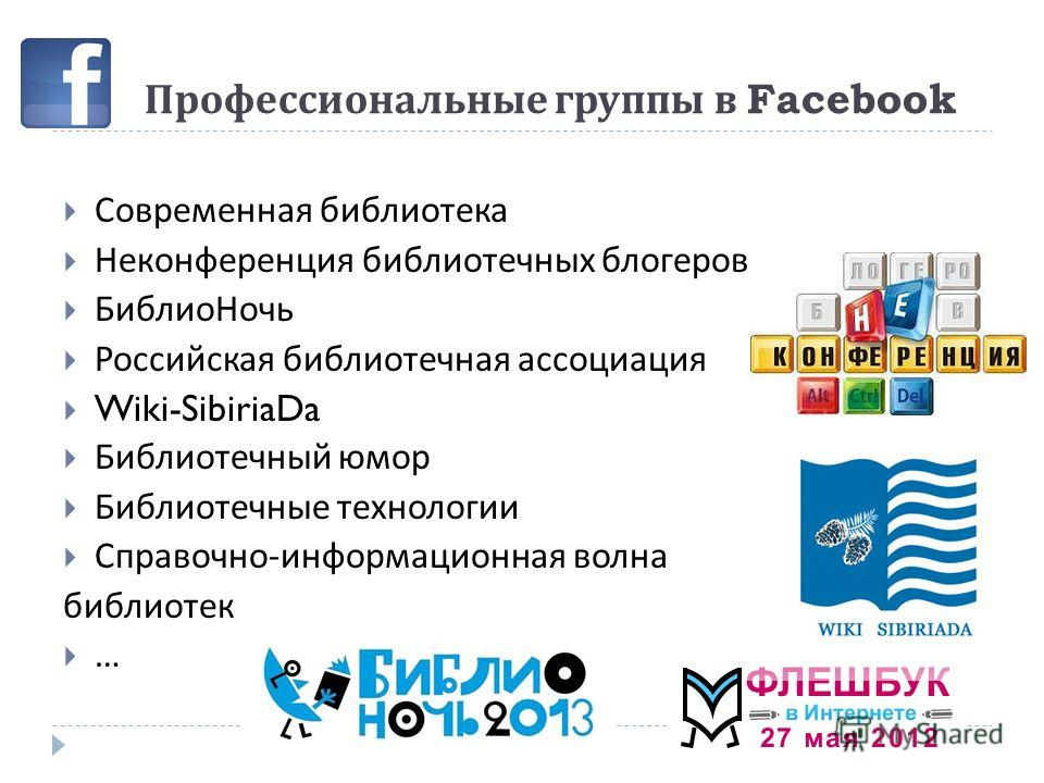 Профессиональные группы в Facebook Современная библиотека Неконференция библиотечных блогеров БиблиоНочь Российская библиотечная ассоциация Wiki-SibiriaDa Библиотечный юмор Библиотечные технологии Справочно - информационная волна библиотек …