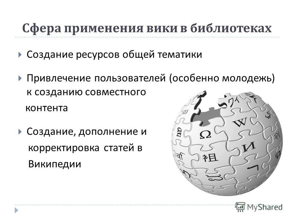 Сфера применения вики в библиотеках Создание ресурсов общей тематики Привлечение пользователей ( особенно молодежь ) к созданию совместного контента Создание, дополнение и корректировка статей в Википедии