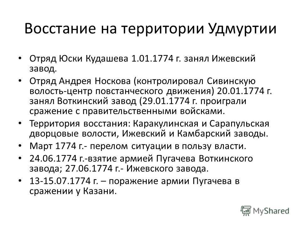 Восстание на территории Удмуртии Отряд Юски Кудашева 1.01.1774 г. занял Ижевский завод. Отряд Андрея Носкова (контролировал Сивинскую волость-центр повстанческого движения) 20.01.1774 г. занял Воткинский завод (29.01.1774 г. проиграли сражение с прав