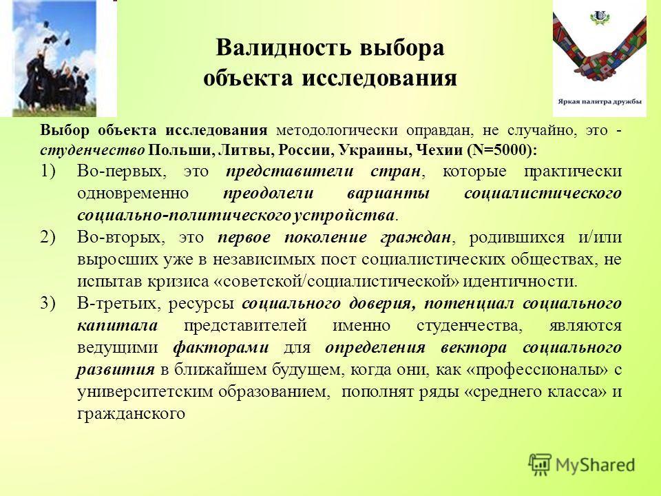 Валидность выбора объекта исследования Выбор объекта исследования методологически оправдан, не случайно, это - студенчество Польши, Литвы, России, Украины, Чехии (N=5000): 1)Во-первых, это представители стран, которые практически одновременно преодол