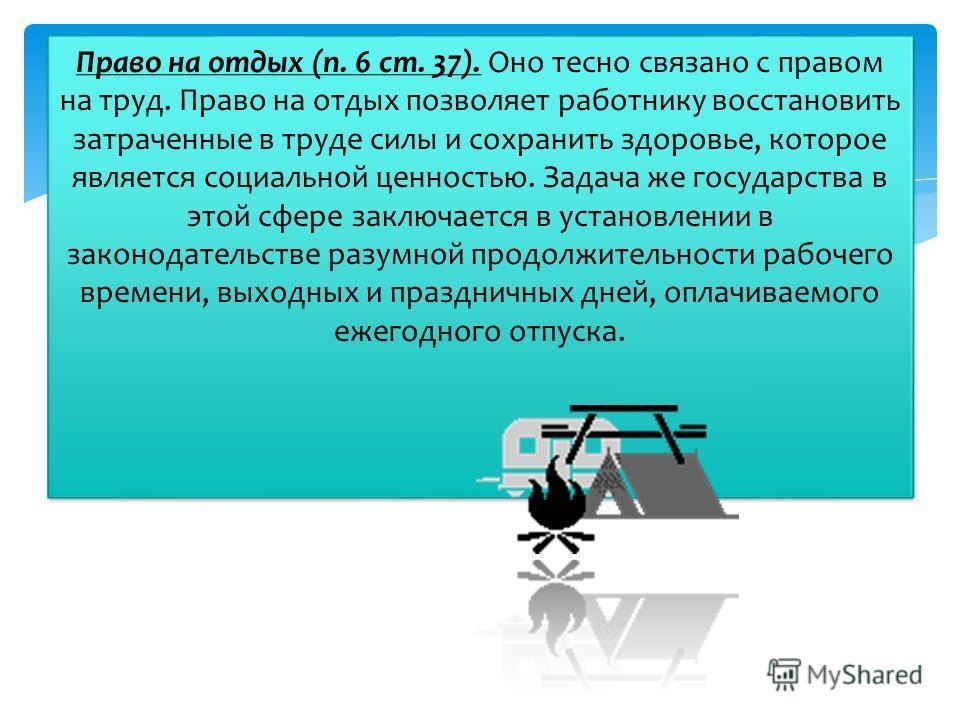 Право на отдых (п. 6 ст. 37). Оно тесно связано с правом на труд. Право на отдых позволяет работнику восстановить затраченные в труде силы и сохранить здоровье, которое является социальной ценностью. Задача же государства в этой сфере заключается в у