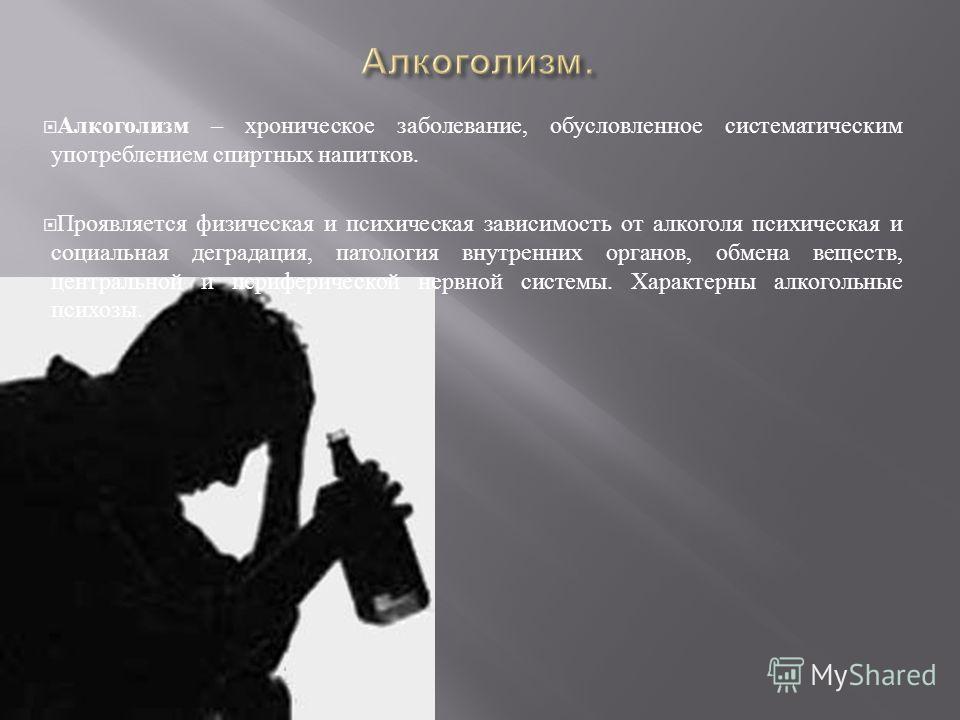 Алкоголизм – хроническое заболевание, обусловленное систематическим употреблением спиртных напитков. Проявляется физическая и психическая зависимость от алкоголя психическая и социальная деградация, патология внутренних органов, обмена веществ, центр