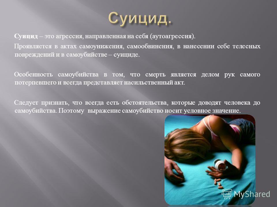 Суицид – это агрессия, направленная на себя ( аутоагрессия ). Проявляется в актах самоунижения, самообвинения, в нанесении себе телесных повреждений и в самоубийстве – суициде. Особенность самоубийства в том, что смерть является делом рук самого поте
