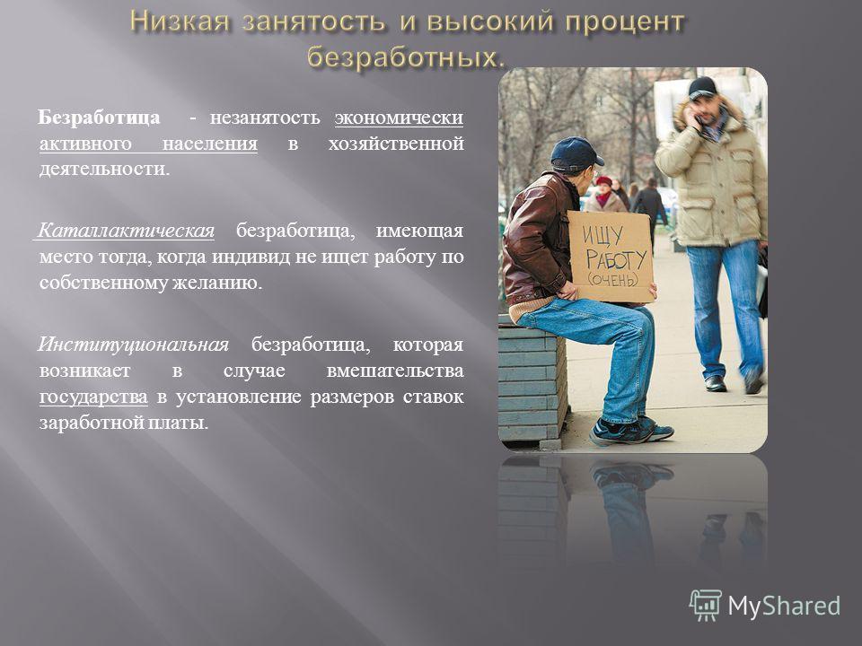 Безработица - незанятость экономически активного населения в хозяйственной деятельности. Каталлактическая безработица, имеющая место тогда, когда индивид не ищет работу по собственному желанию. Институциональная безработица, которая возникает в случа
