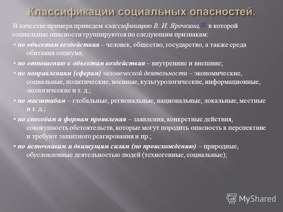 В качестве примера приведем классификацию В. И. Ярочкина, [6] в которой социальные опасности группируются по следующим признакам : [6] по объектам воздействия – человек, общество, государство, а также среда обитания социума ; по отношению к объектам