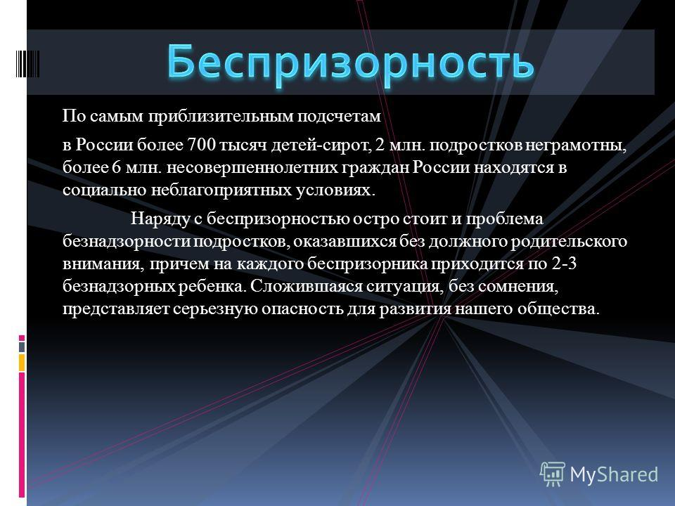 По самым приблизительным подсчетам в России более 700 тысяч детей-сирот, 2 млн. подростков неграмотны, более 6 млн. несовершеннолетних граждан России находятся в социально неблагоприятных условиях. Наряду с беспризорностью остро стоит и проблема безн