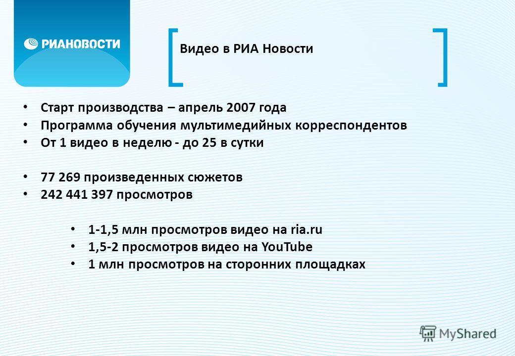 Видео в РИА Новости Старт производства – апрель 2007 года Программа обучения мультимедийных корреспондентов От 1 видео в неделю - до 25 в сутки 77 269 произведенных сюжетов 242 441 397 просмотров 1-1,5 млн просмотров видео на ria.ru 1,5-2 просмотров