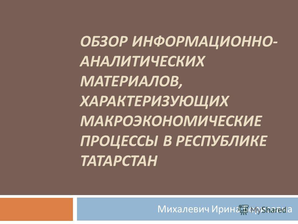 ОБЗОР ИНФОРМАЦИОННО - АНАЛИТИЧЕСКИХ МАТЕРИАЛОВ, ХАРАКТЕРИЗУЮЩИХ МАКРОЭКОНОМИЧЕСКИЕ ПРОЦЕССЫ В РЕСПУБЛИКЕ ТАТАРСТАН Михалевич Ирина Борисовна