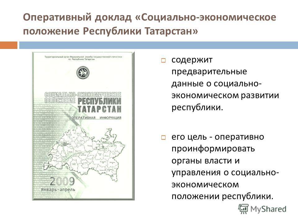 Оперативный доклад « Социально - экономическое положение Республики Татарстан » содержит предварительные данные о социально - экономическом развитии республики. его цель - оперативно проинформировать органы власти и управления о социально - экономиче