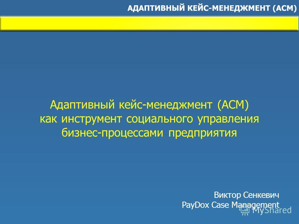 Адаптивный кейс-менеджмент (ACM) как инструмент социального управления бизнес-процессами предприятия Виктор Сенкевич PayDox Case Management