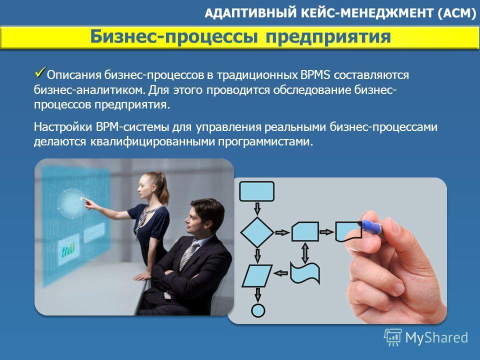 Описания бизнес-процессов в традиционных BPMS составляются бизнес-аналитиком. Для этого проводится обследование бизнес- процессов предприятия. Настройки BPM-системы для управления реальными бизнес-процессами делаются квалифицированными программистами