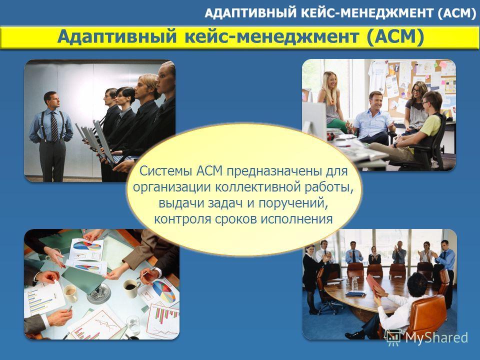 Системы ACM предназначены для организации коллективной работы, выдачи задач и поручений, контроля сроков исполнения Адаптивный кейс-менеджмент (ACM)