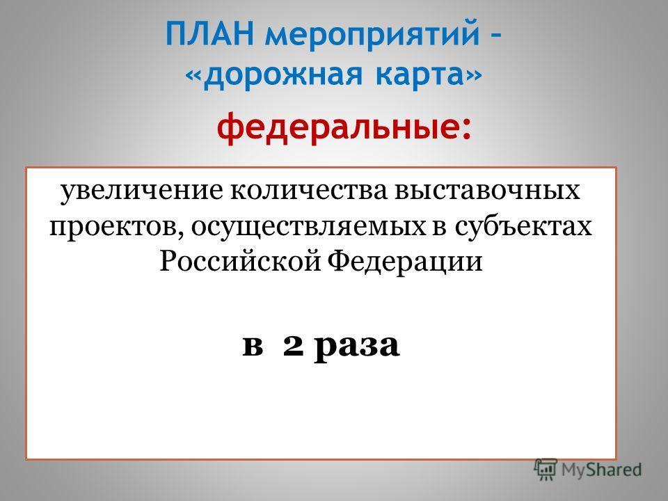 ПЛАН мероприятий – «дорожная карта» увеличение количества выставочных проектов, осуществляемых в субъектах Российской Федерации в 2 раза федеральные:
