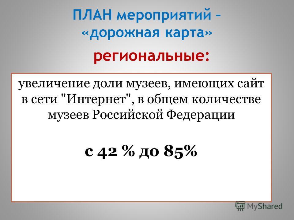 ПЛАН мероприятий – «дорожная карта» увеличение доли музеев, имеющих сайт в сети Интернет, в общем количестве музеев Российской Федерации с 42 % до 85% региональные: