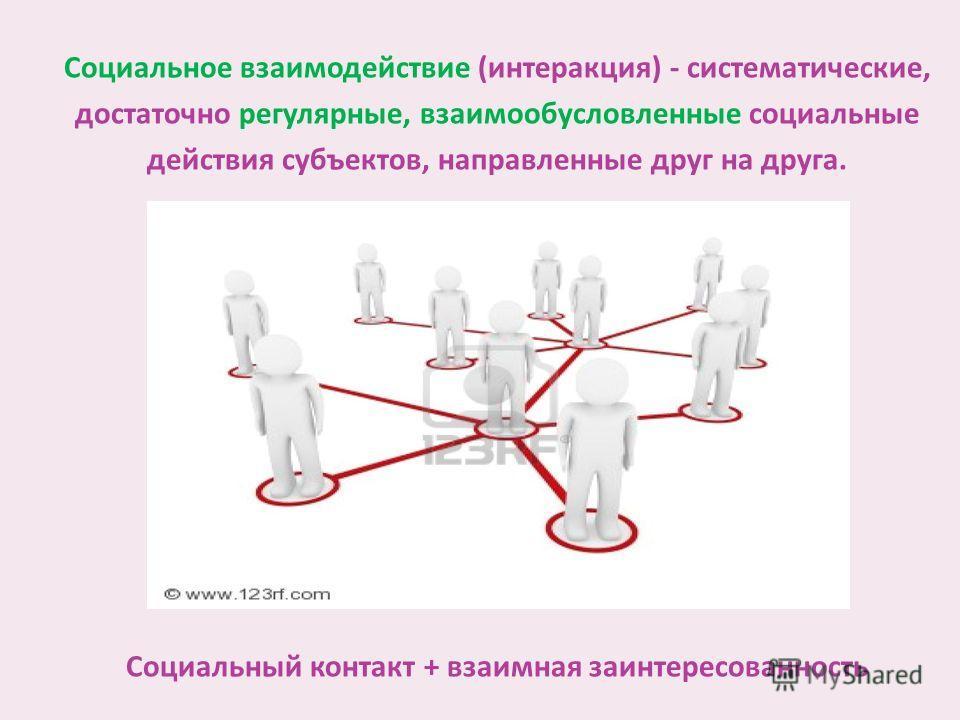 Социальное взаимодействие (интеракция) - систематические, достаточно регулярные, взаимообусловленные социальные действия субъектов, направленные друг на друга. Социальный контакт + взаимная заинтересованность