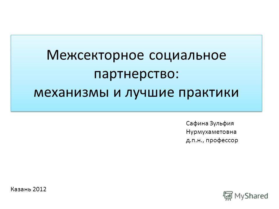 Межсекторное социальное партнерство: механизмы и лучшие практики Сафина Зульфия Нурмухаметовна д.п.н., профессор Казань 2012