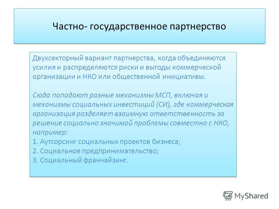 Частно- государственное партнерство Двухсекторный вариант партнерства, когда объединяются усилия и распределяются риски и выгоды коммерческой организации и НКО или общественной инициативы. Сюда попадают разные механизмы МСП, включая и механизмы социа
