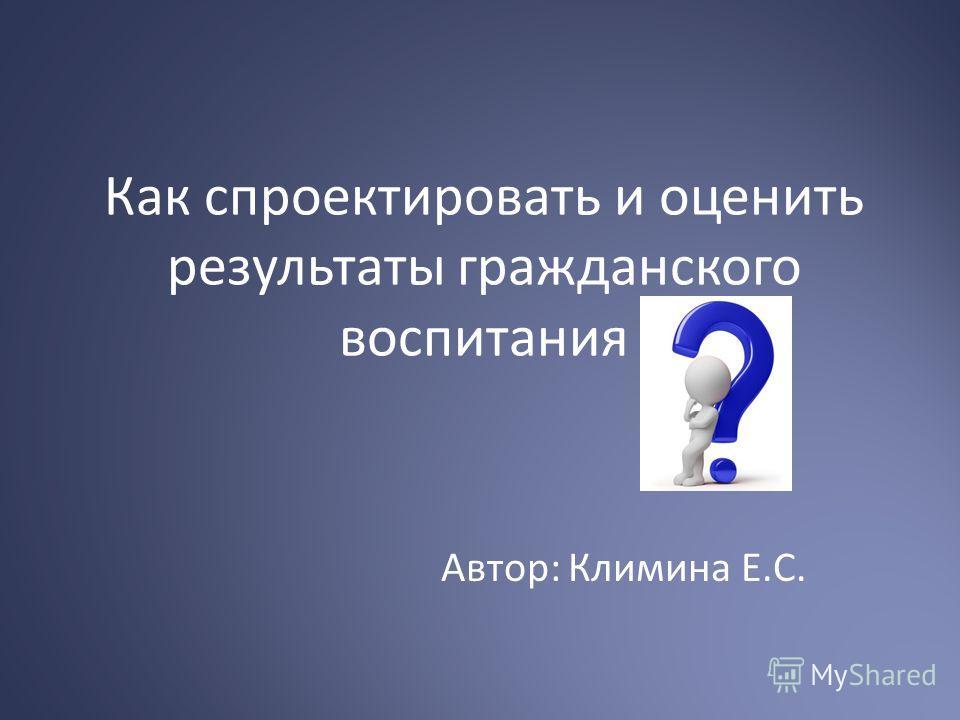 Как спроектировать и оценить результаты гражданского воспитания Автор: Климина Е.С.