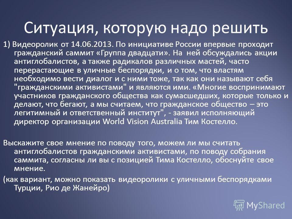 Ситуация, которую надо решить 1) Видеоролик от 14.06.2013. По инициативе России впервые проходит гражданский саммит «Группа двадцати». На ней обсуждались акции антиглобалистов, а также радикалов различных мастей, часто перерастающие в уличные беспоря