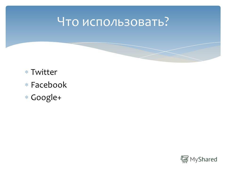 Twitter Facebook Google+ Что использовать?