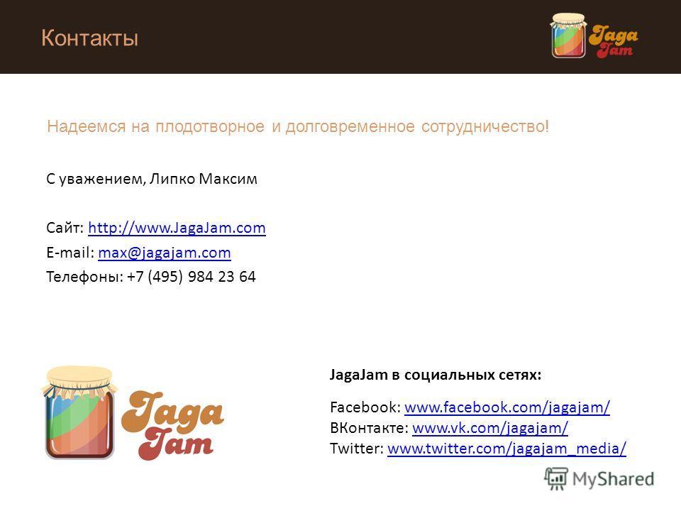 Контакты С уважением, Липко Максим Сайт: http://www.JagaJam.comhttp://www.JagaJam.com E-mail: max@jagajam.commax@jagajam.com Телефоны: +7 (495) 984 23 64 JagaJam в социальных сетях: Facebook: www.facebook.com/jagajam/www.facebook.com/jagajam/ ВКонтак