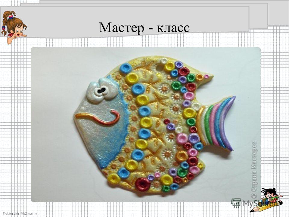 FokinaLida.75@mail.ru Мастер - класс