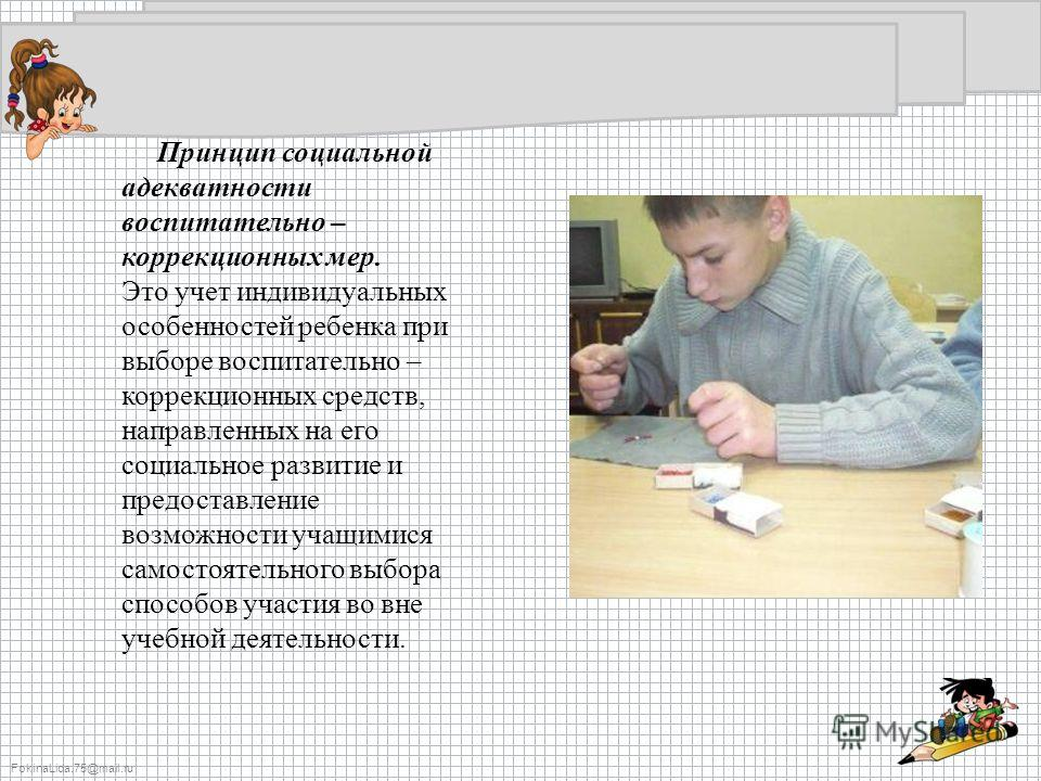 FokinaLida.75@mail.ru Принцип социальной адекватности воспитательно – коррекционных мер. Это учет индивидуальных особенностей ребенка при выборе воспитательно – коррекционных средств, направленных на его социальное развитие и предоставление возможнос