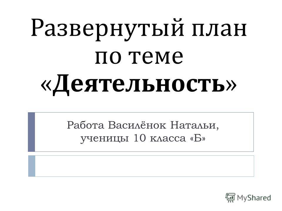 Развернутый план по теме « Деятельность » Работа Василёнок Натальи, ученицы 10 класса «Б»