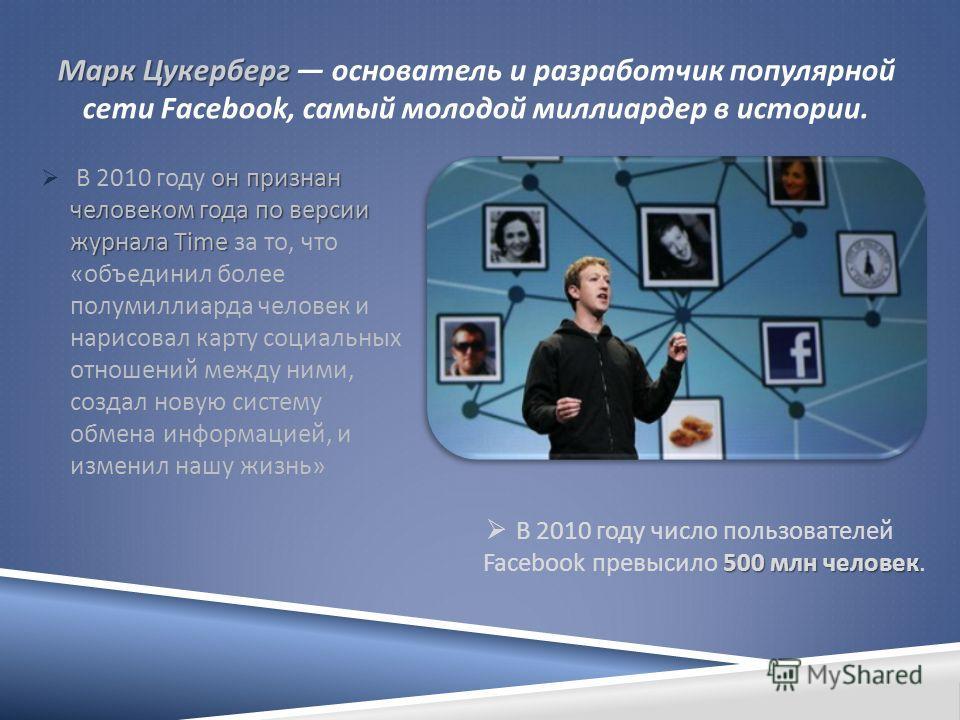 Марк Цукерберг Марк Цукерберг основатель и разработчик популярной сети Facebook, самый молодой миллиардер в истории. он признан человеком года по версии журнала Time В 2010 году он признан человеком года по версии журнала Time за то, что « объединил