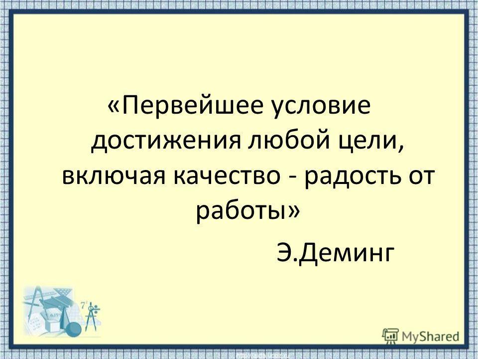«Первейшее условие достижения любой цели, включая качество - радость от работы» Э.Деминг