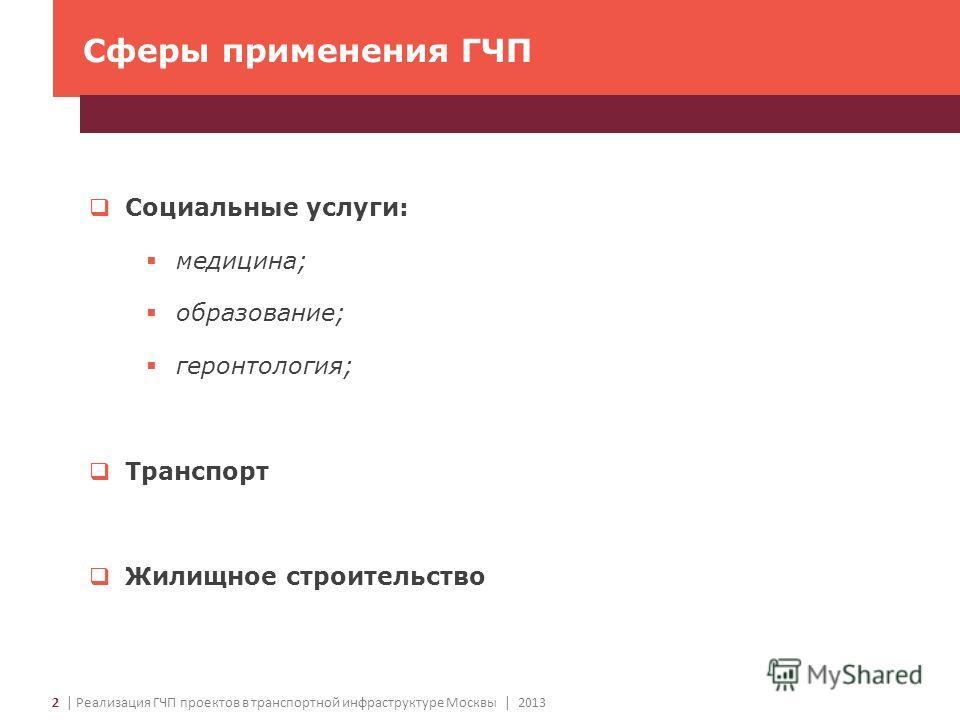 2 | Реализация ГЧП проектов в транспортной инфраструктуре Москвы | 2013 Сферы применения ГЧП Социальные услуги: медицина; образование; геронтология; Транспорт Жилищное строительство