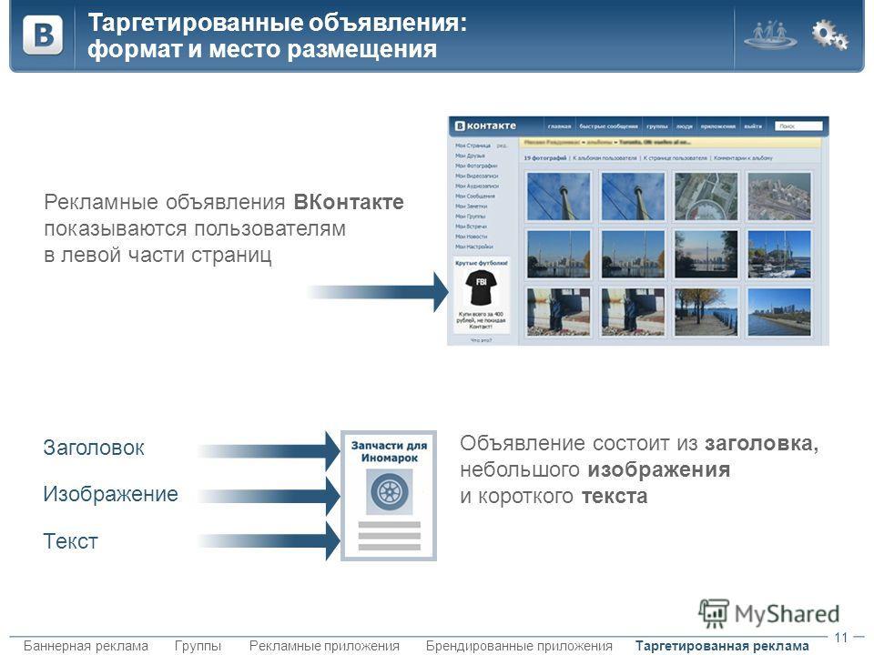 Таргетированная рекламаБаннерная рекламаБрендированные приложенияГруппыРекламные приложения Таргетированные объявления: формат и место размещения 11 Рекламные объявления ВКонтакте показываются пользователям в левой части страниц Объявление состоит из