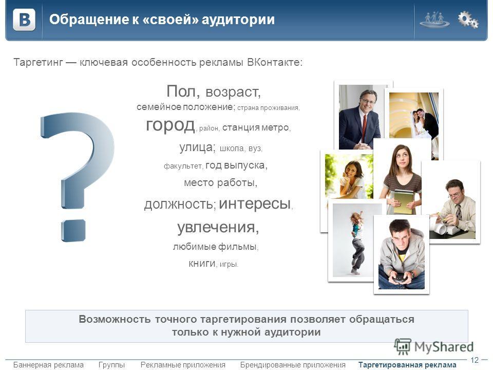 Таргетированная рекламаБаннерная рекламаБрендированные приложенияГруппыРекламные приложения Обращение к «своей» аудитории Таргетинг ключевая особенность рекламы ВКонтакте: 12 Возможность точного таргетирования позволяет обращаться только к нужной ауд