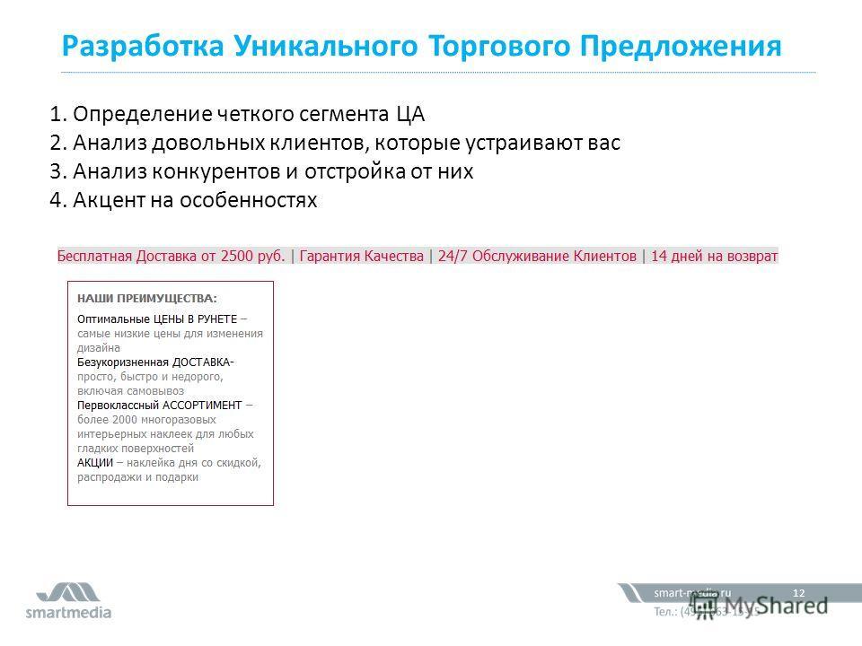 Разработка Уникального Торгового Предложения 12 1. Определение четкого сегмента ЦА 2. Анализ довольных клиентов, которые устраивают вас 3. Анализ конкурентов и отстройка от них 4. Акцент на особенностях