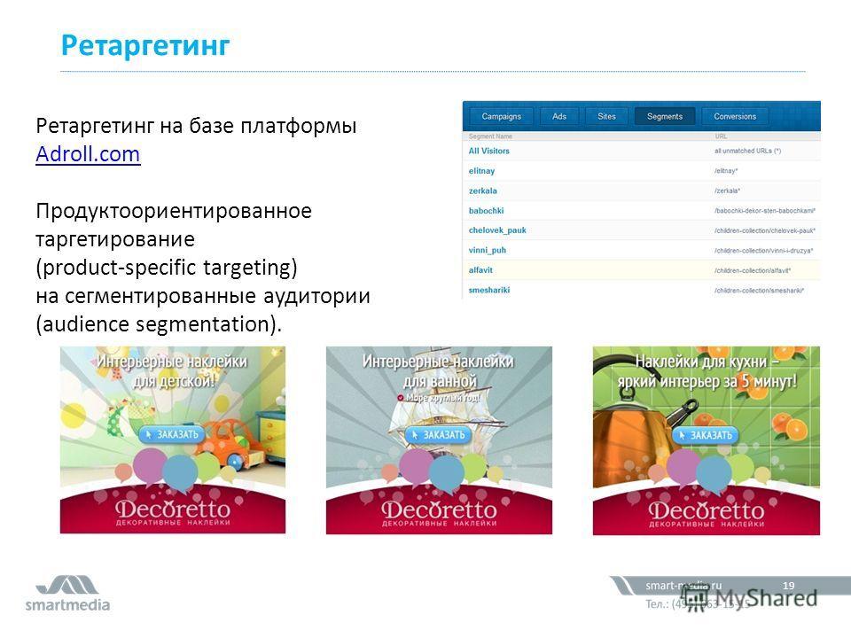 Ретаргетинг 19 Ретаргетинг на базе платформы Adroll.com Adroll.com Продуктоориентированное таргетирование (product-specific targeting) на сегментированные аудитории (audience segmentation).