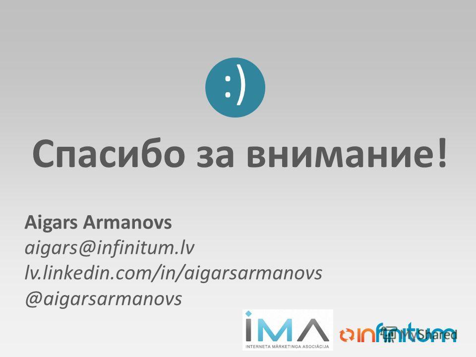 Спасибо за внимание! :) Aigars Armanovs aigars@infinitum.lv lv.linkedin.com/in/aigarsarmanovs @aigarsarmanovs