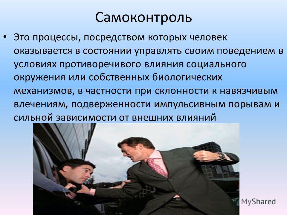 Самоконтроль Это процессы, посредством которых человек оказывается в состоянии управлять своим поведением в условиях противоречивого влияния социального окружения или собственных биологических механизмов, в частности при склонности к навязчивым влече