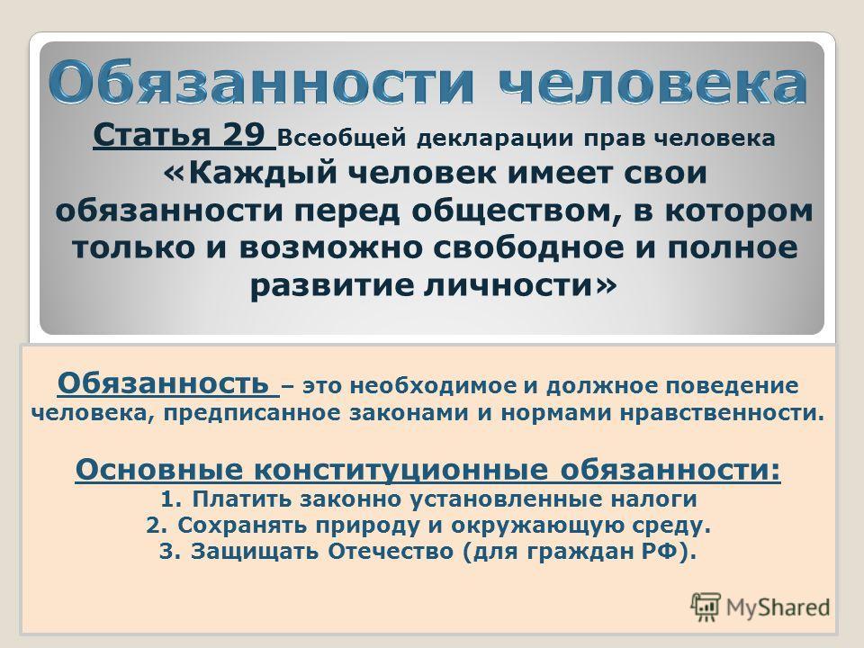 Статья 29 Всеобщей декларации прав человека «Каждый человек имеет свои обязанности перед обществом, в котором только и возможно свободное и полное развитие личности» Обязанность – это необходимое и должное поведение человека, предписанное законами и