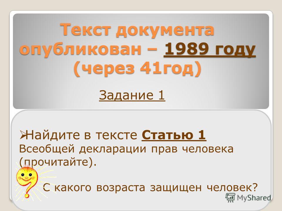 Текст документа опубликован – 1989 году (через 41год) Найдите в тексте Статью 1 Всеобщей декларации прав человека (прочитайте). С какого возраста защищен человек? Задание 1
