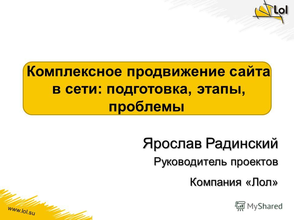 www.lol.su Комплексное продвижение сайта в сети: подготовка, этапы, проблемы Ярослав Радинский Руководитель проектов Компания «Лол»