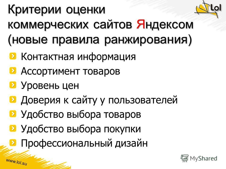 www.lol.su Критерии оценки коммерческих сайтов Яндексом (новые правила ранжирования) Контактная информация Ассортимент товаров Уровень цен Доверия к сайту у пользователей Удобство выбора товаров Удобство выбора покупки Профессиональный дизайн