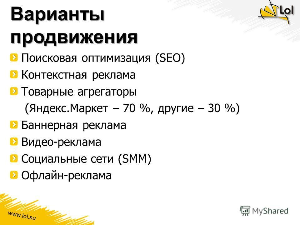 www.lol.su Варианты продвижения Поисковая оптимизация (SEO) Контекстная реклама Товарные агрегаторы (Яндекс.Маркет – 70 %, другие – 30 %) Баннерная реклама Видео-реклама Социальные сети (SMM) Офлайн-реклама