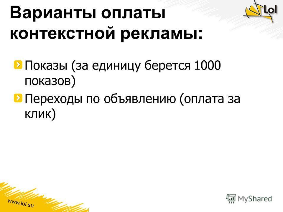 www.lol.su Варианты оплаты контекстной рекламы: Показы (за единицу берется 1000 показов) Переходы по объявлению (оплата за клик)
